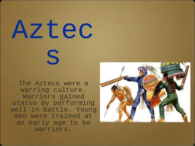 Aztec  s  The Aztecs were a  warring culture.  Warriors gained  status by performing  well in battle. Young  men were trai...