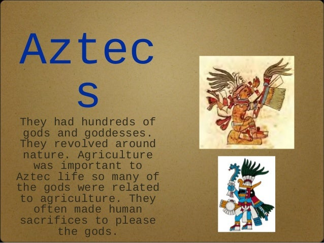 Aztec  s  They had hundreds of  gods and goddesses.  They revolved around  nature. Agriculture  was important to  Aztec li...