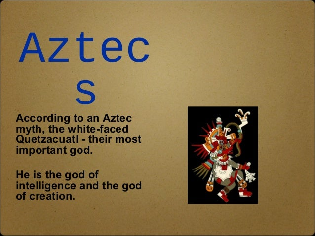 Aztec  s  According to an Aztec  myth, the white-faced  Quetzacuatl - their most  important god.  He is the god of  intell...