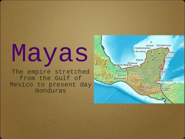 Mayas  The empire stretched  from the Gulf of  Mexico to present day  Honduras