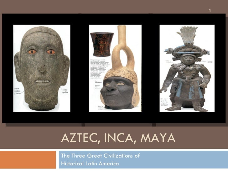 AZTEC, INCA, MAYA The Three Great Civilizations of Historical Latin America