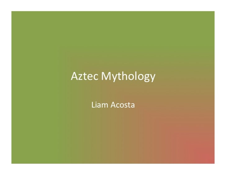 Aztec	  Mythology	       Liam	  Acosta