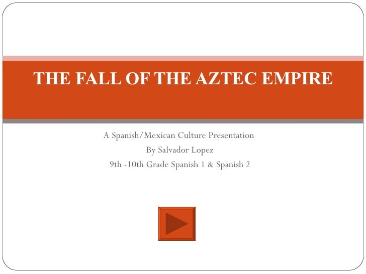 A Spanish/Mexican Culture Presentation  By Salvador Lopez 9th -10th Grade Spanish 1 & Spanish 2 THE FALL OF THE AZTEC EMPIRE