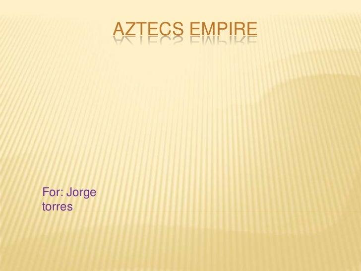 Aztecs empire<br />For: Jorge torres<br />
