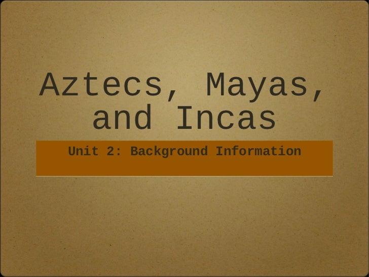 Aztecs, Mayas,   and Incas Unit 2: Background Information