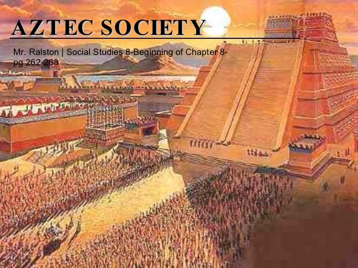 AZTEC SOCIETY Mr. Ralston | Social Studies 8-Beginning of Chapter 8-pg 262-268