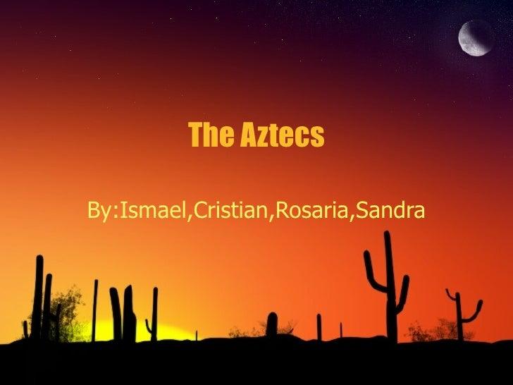 The Aztecs By:Ismael,Cristian,Rosaria,Sandra