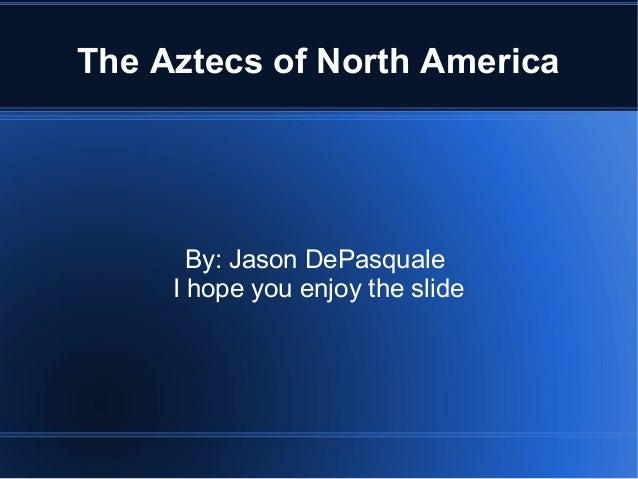 The Aztecs of North America By: Jason DePasquale I hope you enjoy the slide