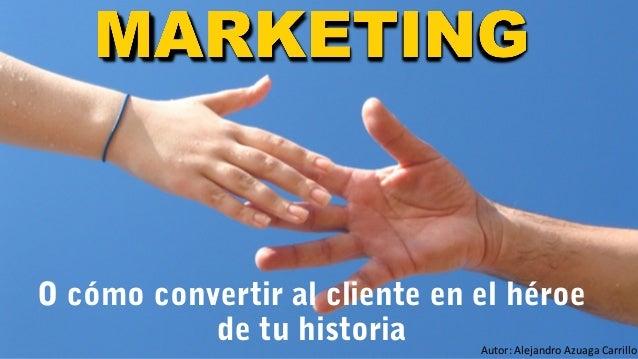 O cómo convertir al cliente en el héroe de tu historia  Autor: Alejandro Azuaga Carrillo
