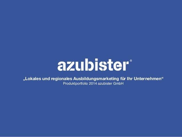 """""""Lokales und regionales Ausbildungsmarketing für Ihr Unternehmen"""" Produktportfolio 2014 azubister GmbH"""