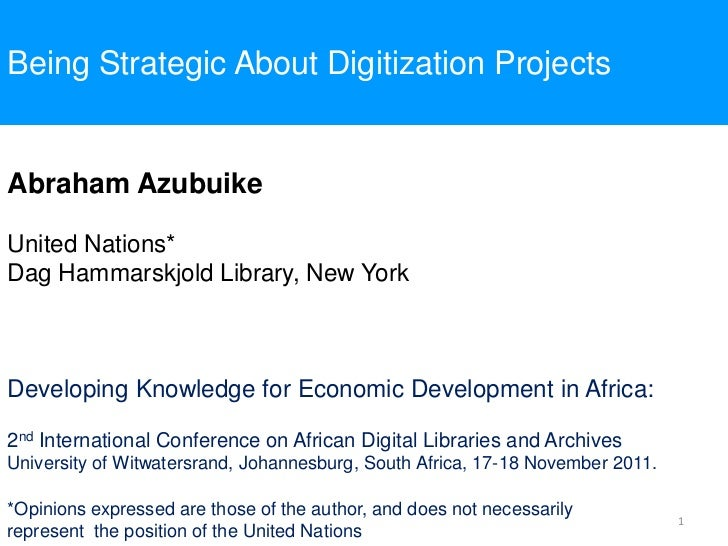 Being Strategic About Digitization ProjectsAbraham AzubuikeUnited Nations*Dag Hammarskjold Library, New YorkDeveloping Kno...