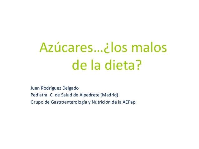 Azúcares…¿los malos de la dieta? Juan Rodríguez Delgado Pediatra. C. de Salud de Alpedrete (Madrid) Grupo de Gastroenterol...