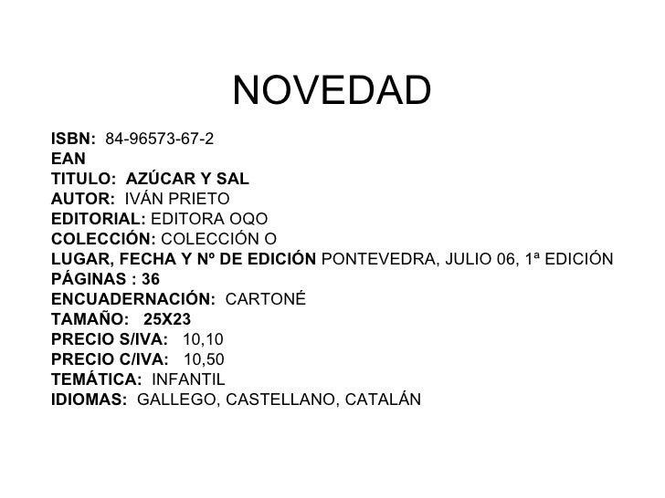 NOVEDAD ISBN:  84-96573-67-2 EAN  TITULO:  AZÚCAR Y SAL AUTOR:  IVÁN PRIETO EDITORIAL:  EDITORA OQO COLECCIÓN:  COLECCIÓN ...