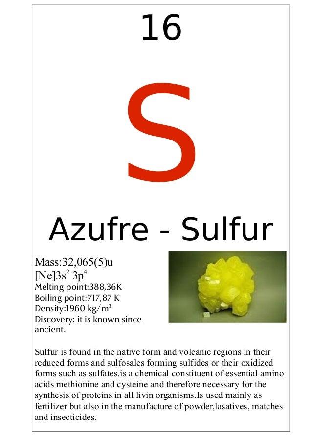 16SAzufre - SulfurMass:32,065(5)u[Ne]3s23p4Melting point:388,36KBoiling point:717,87 KDensity:1960 kg/m3Discovery: it is k...