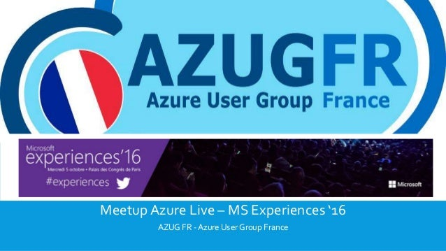 MICROSOFT EXPERIENCES 2016 Meetup Azure Live – MS Experiences '16 AZUG FR - Azure User Group France