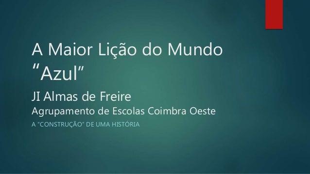 """A Maior Lição do Mundo """"Azul"""" JI Almas de Freire Agrupamento de Escolas Coimbra Oeste A """"CONSTRUÇÃO"""" DE UMA HISTÓRIA"""