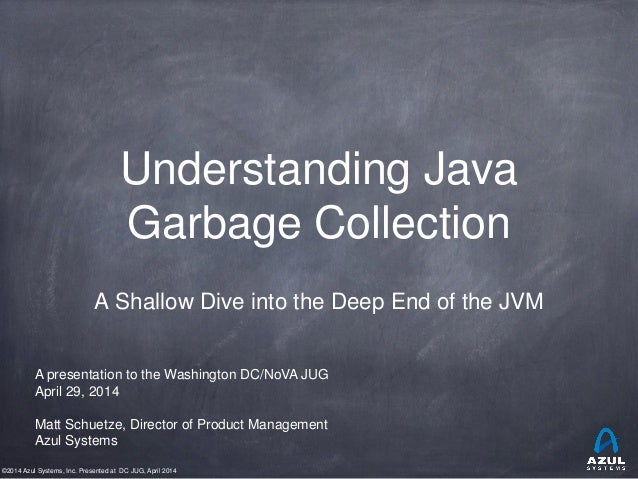 ©2014 Azul Systems, Inc. Presented at DC JUG, April 2014 Understanding Java Garbage Collection A Shallow Dive into the Dee...