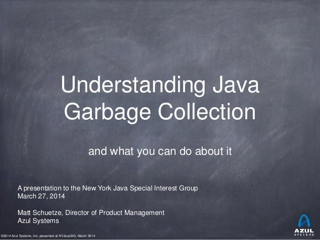 ©2014 Azul Systems, Inc. presented at NYJavaSIG, March 2014 Understanding Java Garbage Collection and what you can do abou...