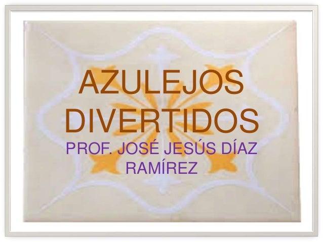 AZULEJOS DIVERTIDOS PROF. JOSÉ JESÚS DÍAZ RAMÍREZ