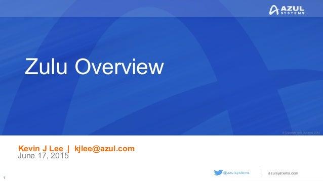 © Copyright Azul Systems 2015 © Copyright Azul Systems 2015 @azulsystems azulsystems.com Zulu Overview Kevin J Lee | kjlee...