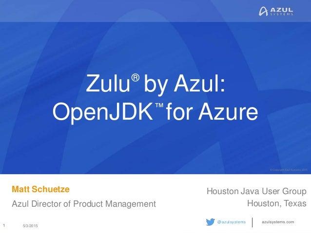 © Copyright Azul Systems 2015 © Copyright Azul Systems 2015 @azulsystems Zulu by Azul: OpenJDK for Azure Matt Schuetze Azu...