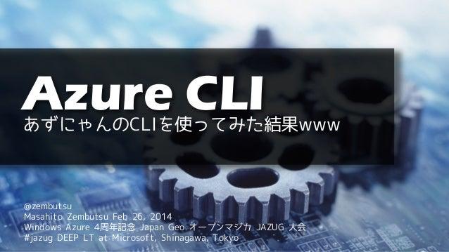 Azure CLI  あずにゃんのCLIを使ってみた結果www  @zembutsu Masahito Zembutsu Feb 26, 2014 Windows Azure 4周年記念 Japan Geo オープンマジカ JAZUG 大会 #...