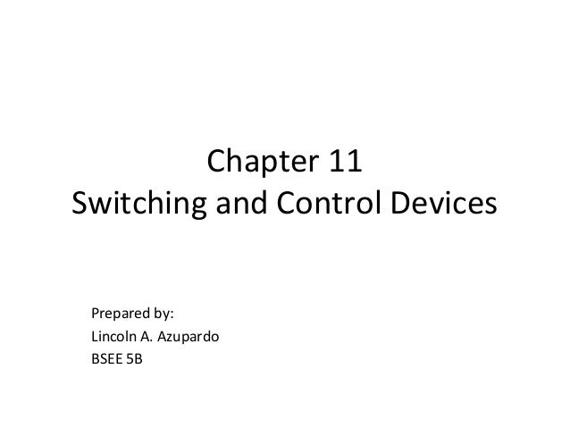 Chapter 11 Switching and Control Devices Prepared by: Lincoln A. Azupardo BSEE 5B