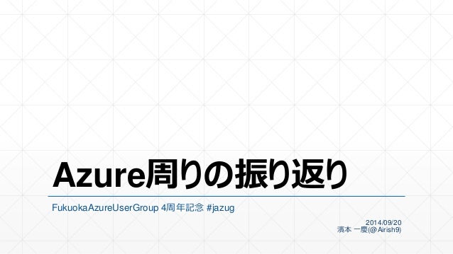 Azure周りの振り返り  FukuokaAzureUserGroup 4周年記念#jazug  2014/09/20  濱本一慶(@Airish9)