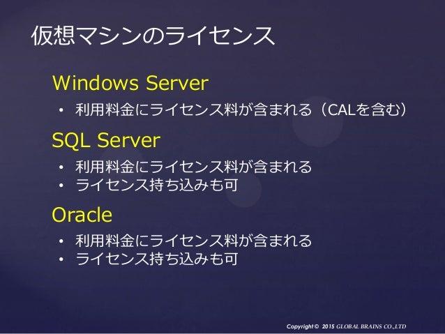 Copyright © 2015 GLOBAL BRAINS CO.,LTD 仮想マシンのライセンス Windows Server • 利用料金にライセンス料が含まれる(CALを含む) SQL Server • 利用料金にライセンス料が含まれる...