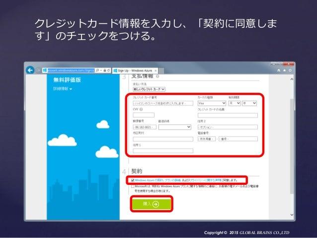 Copyright © 2015 GLOBAL BRAINS CO.,LTD クレジットカード情報を入力し、「契約に同意しま す」のチェックをつける。