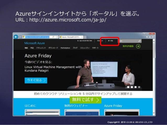 Copyright © 2015 GLOBAL BRAINS CO.,LTD Azureサインインサイトから「ポータル」を選ぶ。 URL:http://azure.microsoft.com/ja-jp/