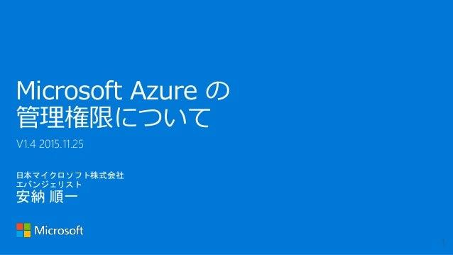 日本マイクロソフト株式会社 エバンジェリスト 安納 順一 Microsoft Azure の 管理権限について V1.4 2015.11.25