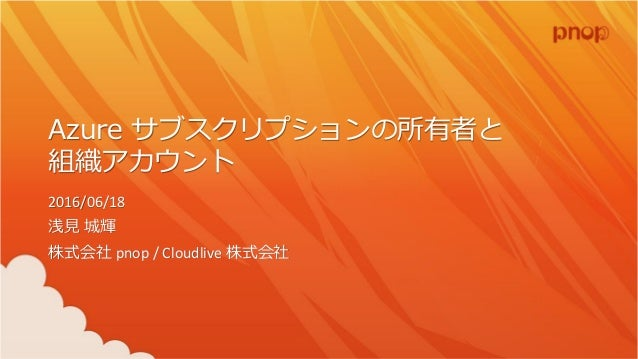 Azure サブスクリプションの所有者と 組織アカウント 2016/06/18 浅見 城輝 株式会社 pnop / Cloudlive 株式会社