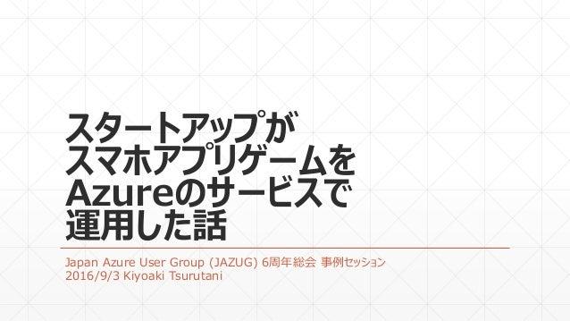 スタートアップが スマホアプリゲームを Azureのサービスで 運用した話 Japan Azure User Group (JAZUG) 6周年総会 事例セッション 2016/9/3 Kiyoaki Tsurutani