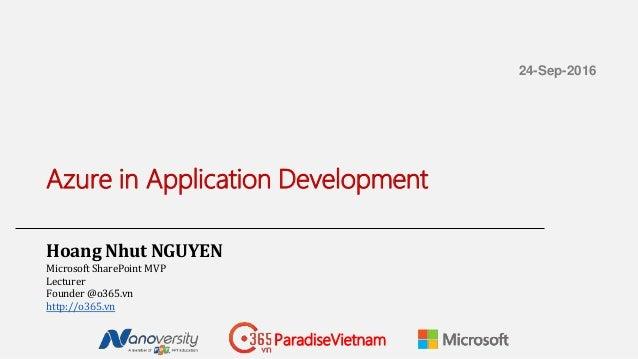 Azure in Application Development Hoang Nhut NGUYEN Microsoft SharePoint MVP Lecturer Founder @o365.vn http://o365.vn 24-Se...