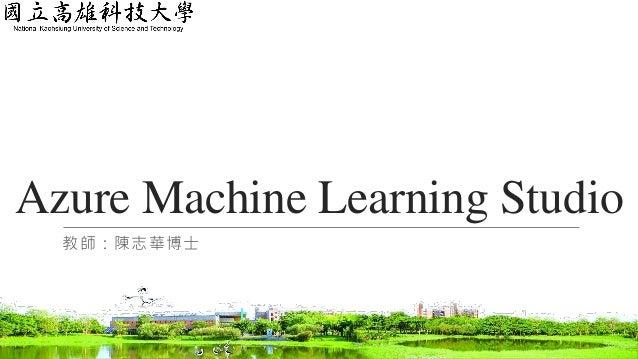 Azure Machine Learning Studio 教師:陳志華博士