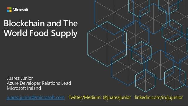 Blockchain and The World Food Supply Juarez Junior Azure Developer Relations Lead Microsoft Ireland juarez.junior@microsof...