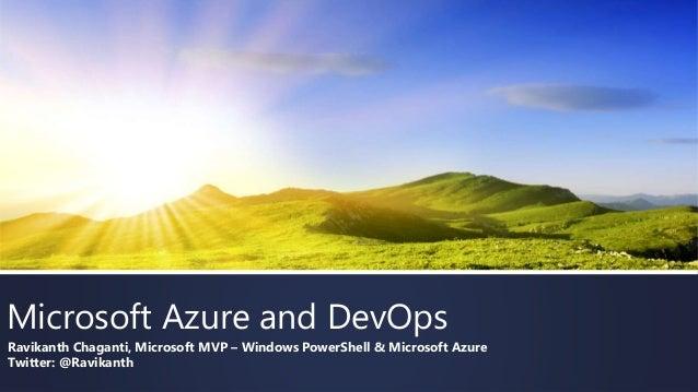 Microsoft Azure and DevOps Ravikanth Chaganti, Microsoft MVP – Windows PowerShell & Microsoft Azure Twitter: @Ravikanth