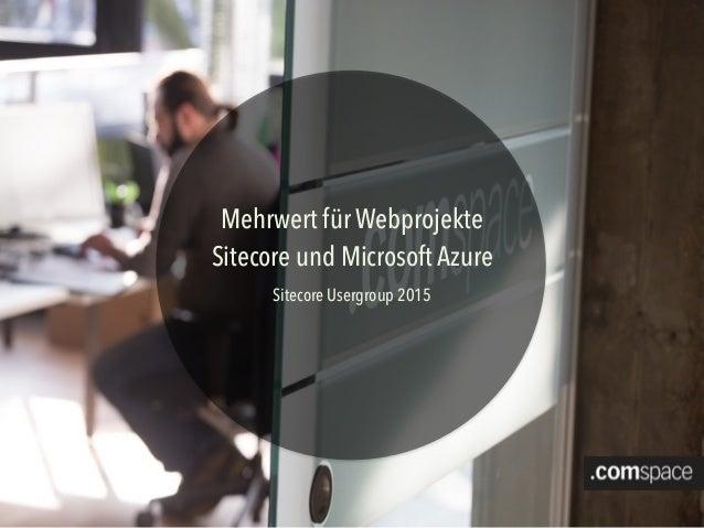Mehrwert für Webprojekte Sitecore und Microsoft Azure Sitecore Usergroup 2015