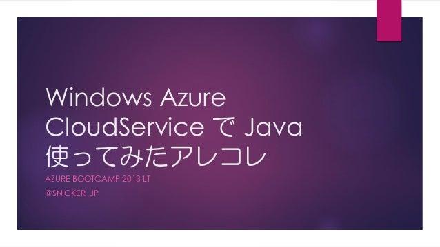 Windows AzureCloudService で Java使ってみたアレコレAZURE BOOTCAMP 2013 LT@SNICKER_JP