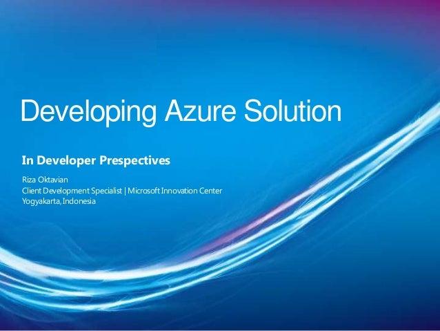 Developing Azure SolutionIn Developer PrespectivesRiza OktavianClient Development Specialist   Microsoft Innovation Center...