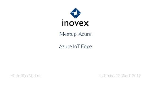 Meetup: Azure Azure IoT Edge Maximilian Bischoff Karlsruhe, 12 March 2019