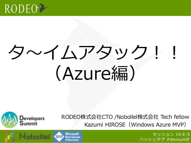 タ~イムアタック!! (Azure編) RODEO株式会社CTO /Nobollel株式会社 Tech fellow Kazumi HIROSE(Windows Azure MVP) セッション 14-E-5 ハッシュタグ #devsumiE