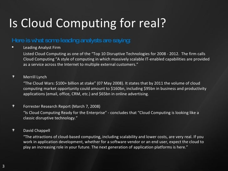 Is Cloud Computing for real? <ul><li>Here is what some leading analysts are saying: </li></ul><ul><li>Leading Analyst Firm...