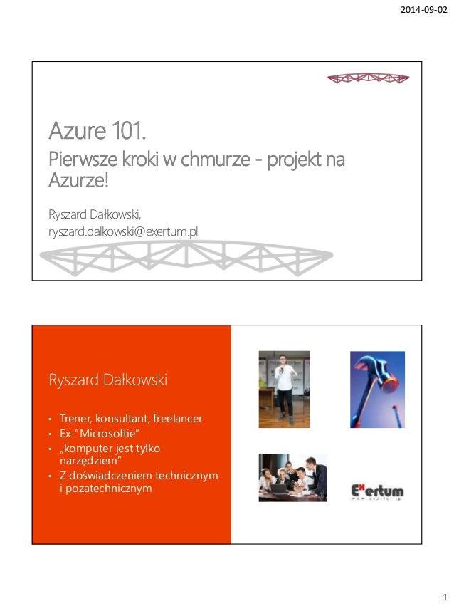 2014-09-02  1  Azure 101.  Pierwsze kroki w chmurze - projekt na  Azurze!  Ryszard Dałkowski,  ryszard.dalkowski@exertum.p...