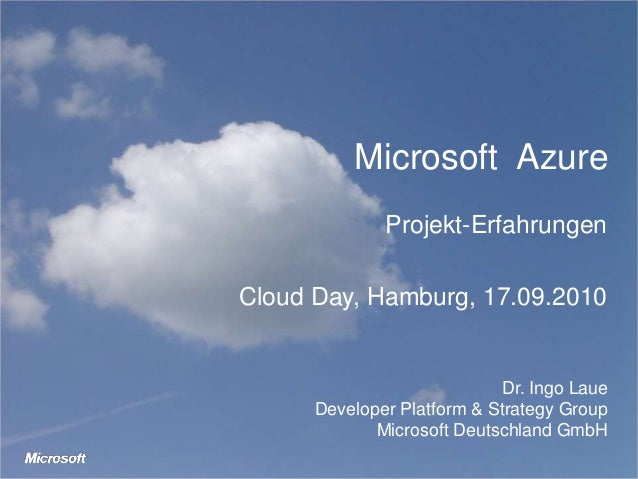 Microsoft Azure Projekt-Erfahrungen Cloud Day, Hamburg, 17.09.2010 Dr. Ingo Laue Developer Platform & Strategy Group Micro...