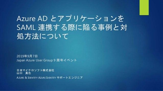 Azure AD とアプリケーションを SAML 連携する際に陥る事例と対 処方法について 2019年9月7日 Japan Azure User Group 9 周年イベント 日本マイクロソフト株式会社 山口 真也 AZURE & IDENTI...