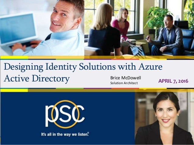 Designing Identity Solutions with Azure Active Directory APRIL 7, 2016 Brice McDowell Solution Architect