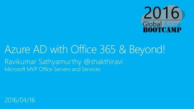 Ravikumar Sathyamurthy @shakthiravi Microsoft MVP Office Servers and Services Azure AD with Office 365 & Beyond! 2016/04/16