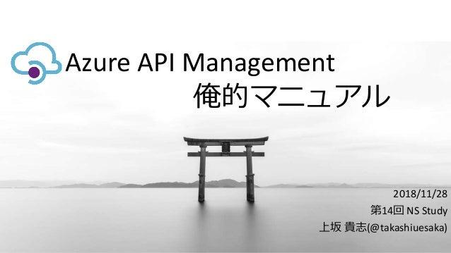 Azure API Management 2018/11/28 第14回 NS Study 上坂 貴志(@takashiuesaka) 俺的マニュアル